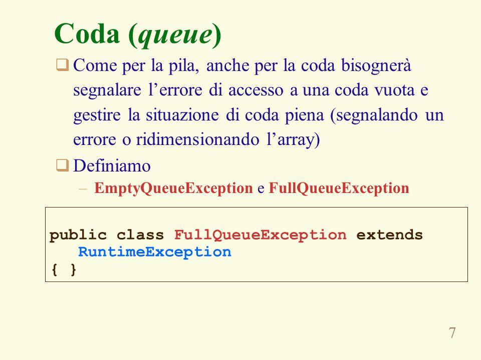 18 public class GrowingCircularArrayQueue extends FixedCircularArrayQueue { public void enqueue(Object obj) { if (increment(back) == front) { v = resize(v, 2*v.length); // se si ridimensiona larray e la zona utile // della coda si trova attorno alla sua fine, // la seconda metà del nuovo array rimane vuota // e provoca un malfunzionamento della coda, // che si risolve spostandovi la parte della // coda che si trova allinizio dellarray if (back < front) { System.arraycopy(v, 0, v, v.length/2, back); back += v.length/2; } super.enqueue(obj); } Coda con array circolare back front back