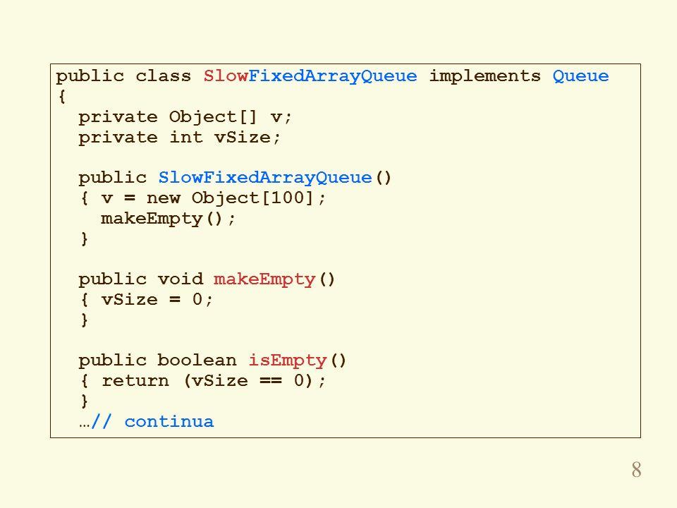 9 public void enqueue(Object obj) { if (vSize ==v.length) throw new FullQueueException(); v[vSize++] = obj; } public Object getFront() throws EmptyQueueException { if (isEmpty()) throw new EmptyQueueException(); return v[0]; } public Object dequeue() throws EmptyQueueException { Object obj = getFront(); vSize--; for (int i = 0; i < vSize-1; i++) v[i] = v[i+1]; return obj; }