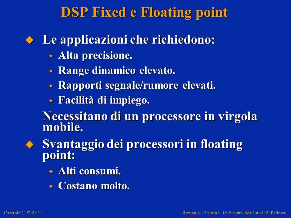 Romanin - Trestino Università degli studi di Padova Capitolo 1, Slide 12 DSP Fixed e Floating point Le applicazioni che richiedono: Le applicazioni ch