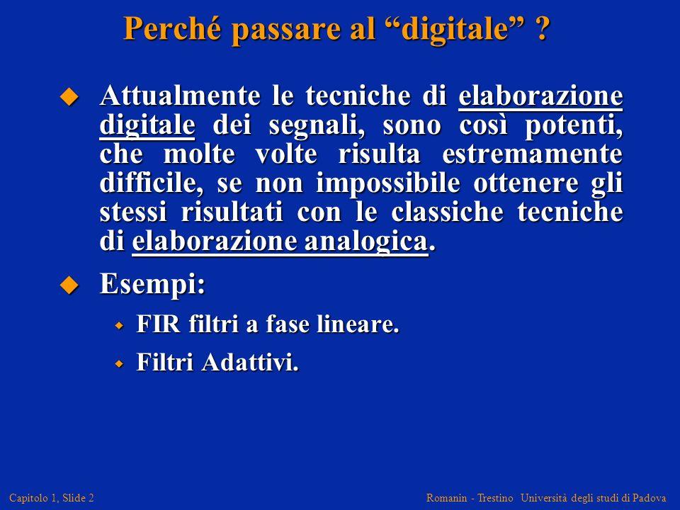 Romanin - Trestino Università degli studi di Padova Capitolo 1, Slide 2 Perché passare al digitale ? Attualmente le tecniche di elaborazione digitale