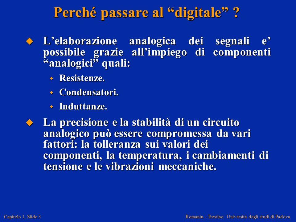 Romanin - Trestino Università degli studi di Padova Capitolo 1, Slide 3 Perché passare al digitale ? Lelaborazione analogica dei segnali e possibile g