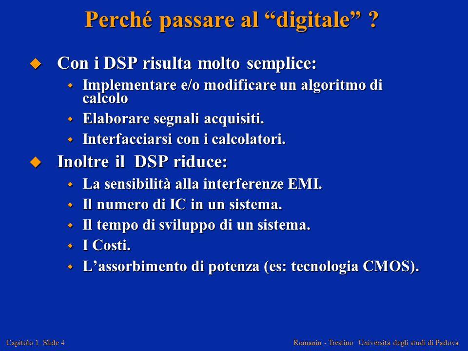 Romanin - Trestino Università degli studi di Padova Capitolo 1, Slide 4 Perché passare al digitale ? Con i DSP risulta molto semplice: Con i DSP risul
