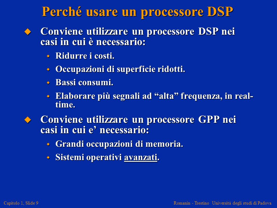 Romanin - Trestino Università degli studi di Padova Capitolo 1, Slide 10 Quali sono gli algoritmi tipici per un DSP La Somma-di-Prodotti (SOP) è lelemento chiave per la maggior parte degli algoritmi per DSP: La Somma-di-Prodotti (SOP) è lelemento chiave per la maggior parte degli algoritmi per DSP: