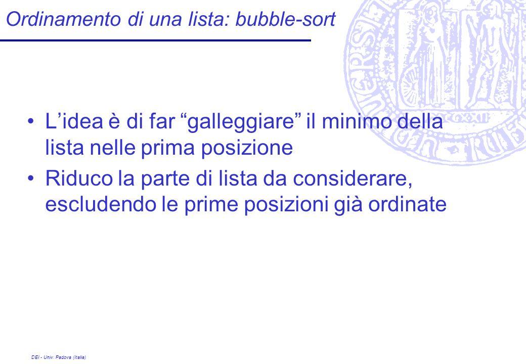 DEI - Univ. Padova (Italia) Ordinamento di una lista: bubble-sort Lidea è di far galleggiare il minimo della lista nelle prima posizione Riduco la par