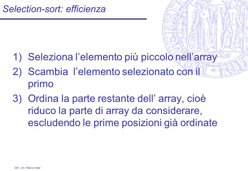 DEI - Univ. Padova (Italia) Selection-sort: efficienza 1)Seleziona lelemento più piccolo nellarray 2)Scambia lelemento selezionato con il primo 3)Ordi