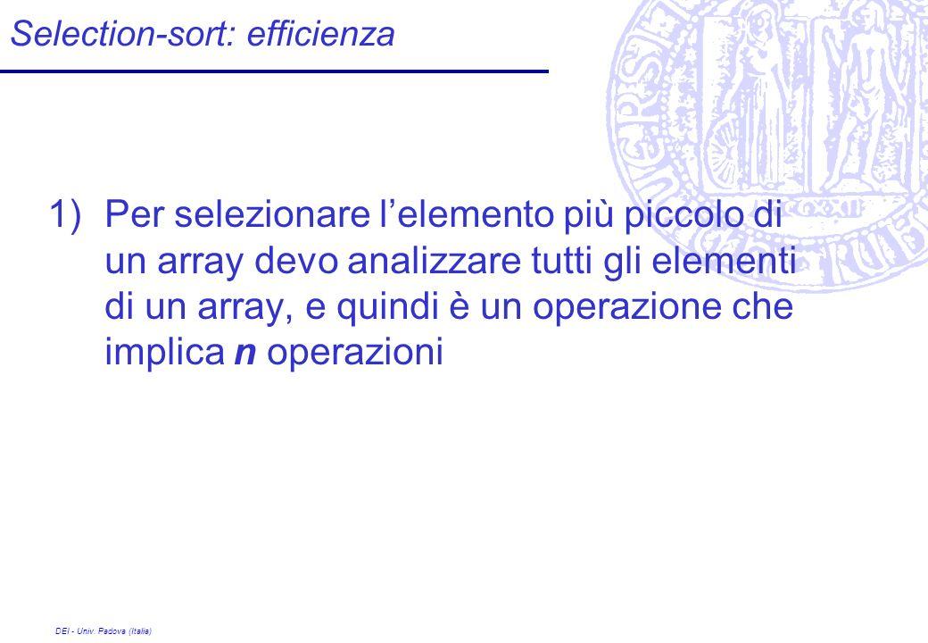 DEI - Univ. Padova (Italia) Selection-sort: efficienza 1)Per selezionare lelemento più piccolo di un array devo analizzare tutti gli elementi di un ar