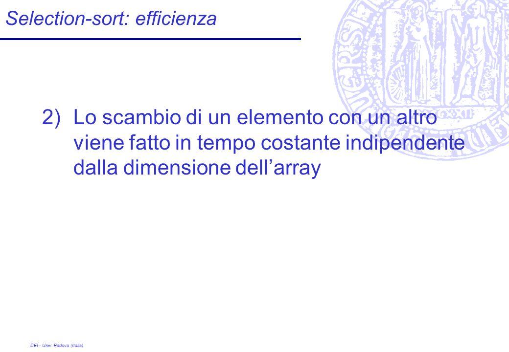 DEI - Univ. Padova (Italia) Selection-sort: efficienza 2)Lo scambio di un elemento con un altro viene fatto in tempo costante indipendente dalla dimen