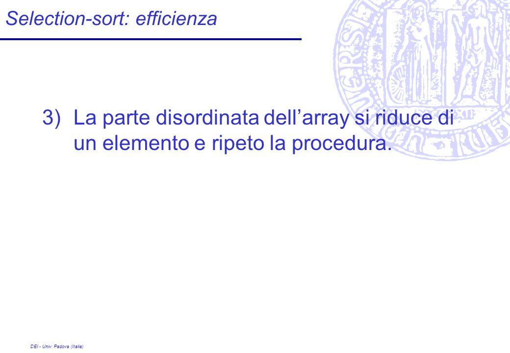 DEI - Univ. Padova (Italia) Selection-sort: efficienza 3)La parte disordinata dellarray si riduce di un elemento e ripeto la procedura.