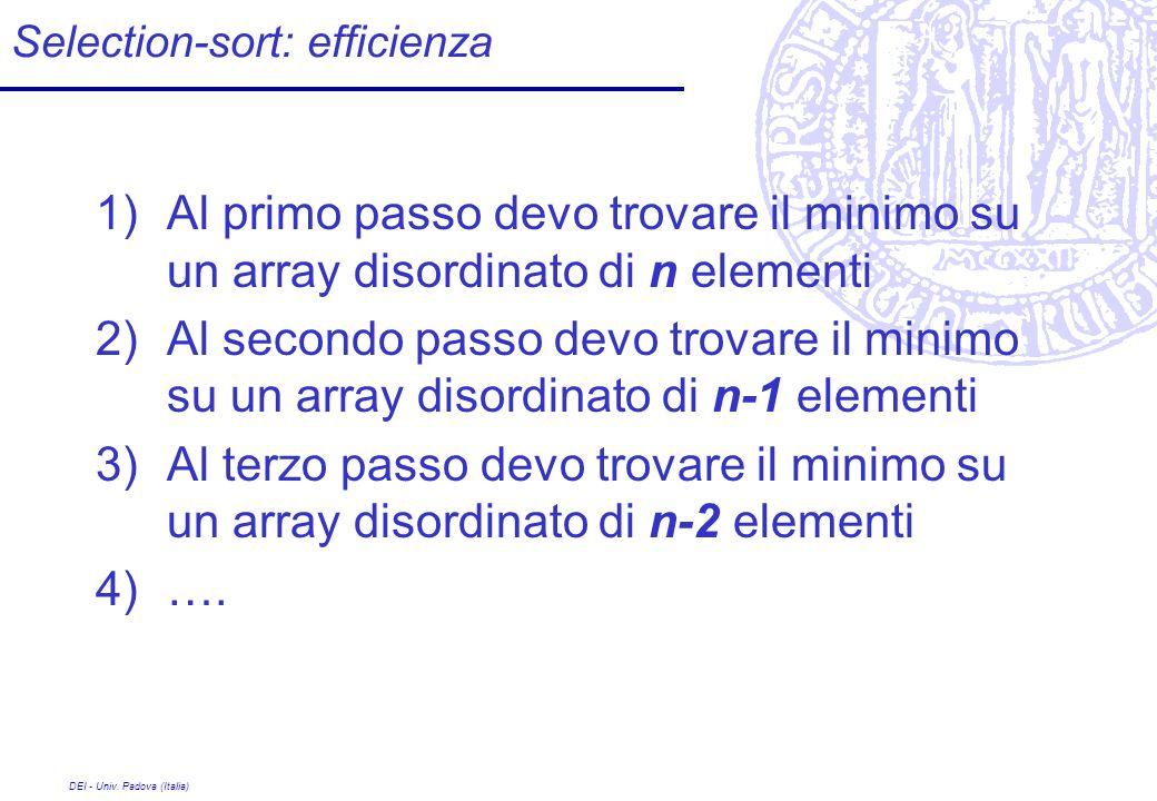 DEI - Univ. Padova (Italia) Selection-sort: efficienza 1)Al primo passo devo trovare il minimo su un array disordinato di n elementi 2)Al secondo pass