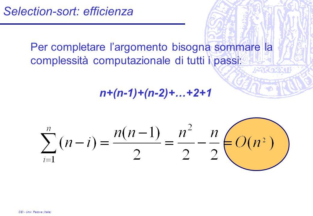 DEI - Univ. Padova (Italia) Selection-sort: efficienza Per completare largomento bisogna sommare la complessità computazionale di tutti i passi: n+(n-