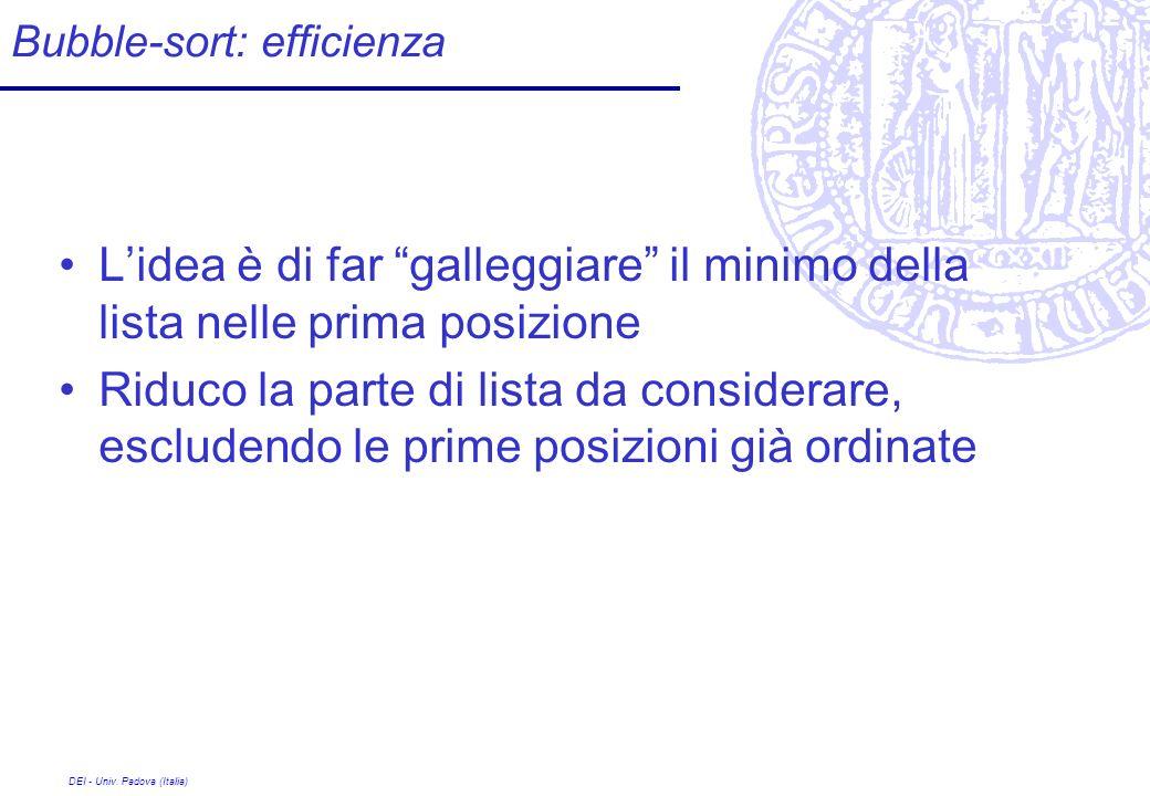 DEI - Univ. Padova (Italia) Bubble-sort: efficienza Lidea è di far galleggiare il minimo della lista nelle prima posizione Riduco la parte di lista da