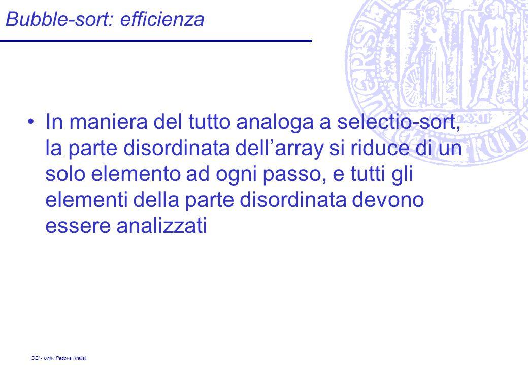 DEI - Univ. Padova (Italia) Bubble-sort: efficienza In maniera del tutto analoga a selectio-sort, la parte disordinata dellarray si riduce di un solo