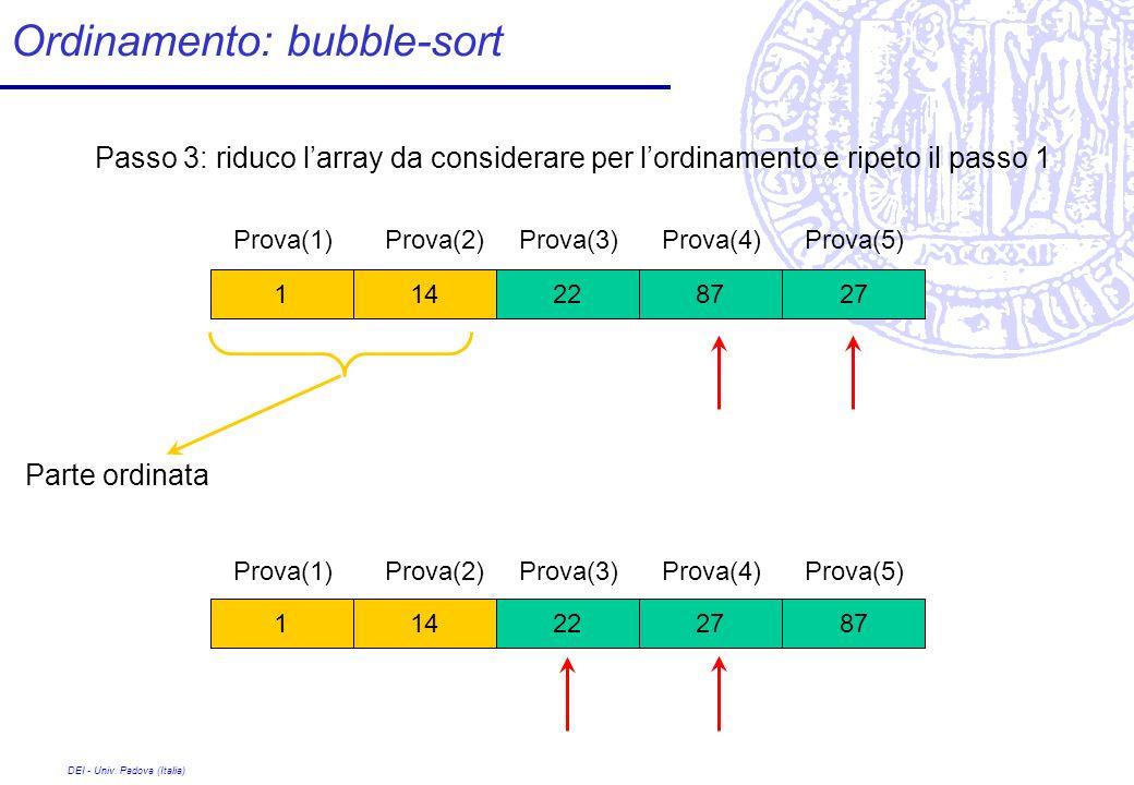 DEI - Univ. Padova (Italia) Ordinamento: bubble-sort 872227141 Passo 3: riduco larray da considerare per lordinamento e ripeto il passo 1 272287141 Pr