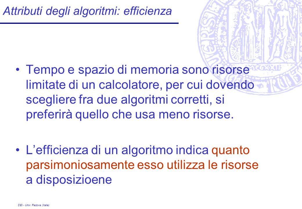 DEI - Univ. Padova (Italia) Attributi degli algoritmi: efficienza Tempo e spazio di memoria sono risorse limitate di un calcolatore, per cui dovendo s