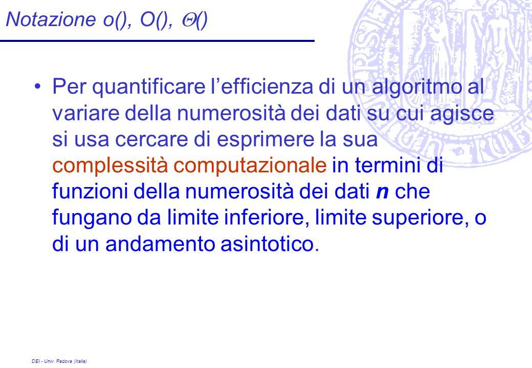 DEI - Univ. Padova (Italia) Notazione o(), O(), () Per quantificare lefficienza di un algoritmo al variare della numerosità dei dati su cui agisce si