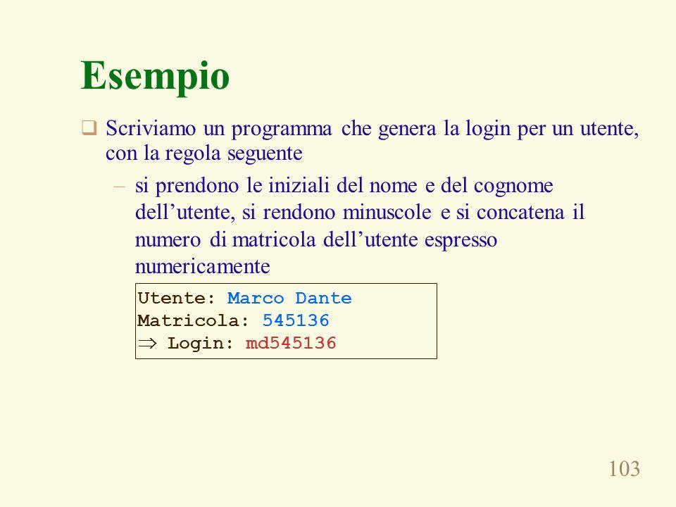 103 Esempio Scriviamo un programma che genera la login per un utente, con la regola seguente –si prendono le iniziali del nome e del cognome dellutent