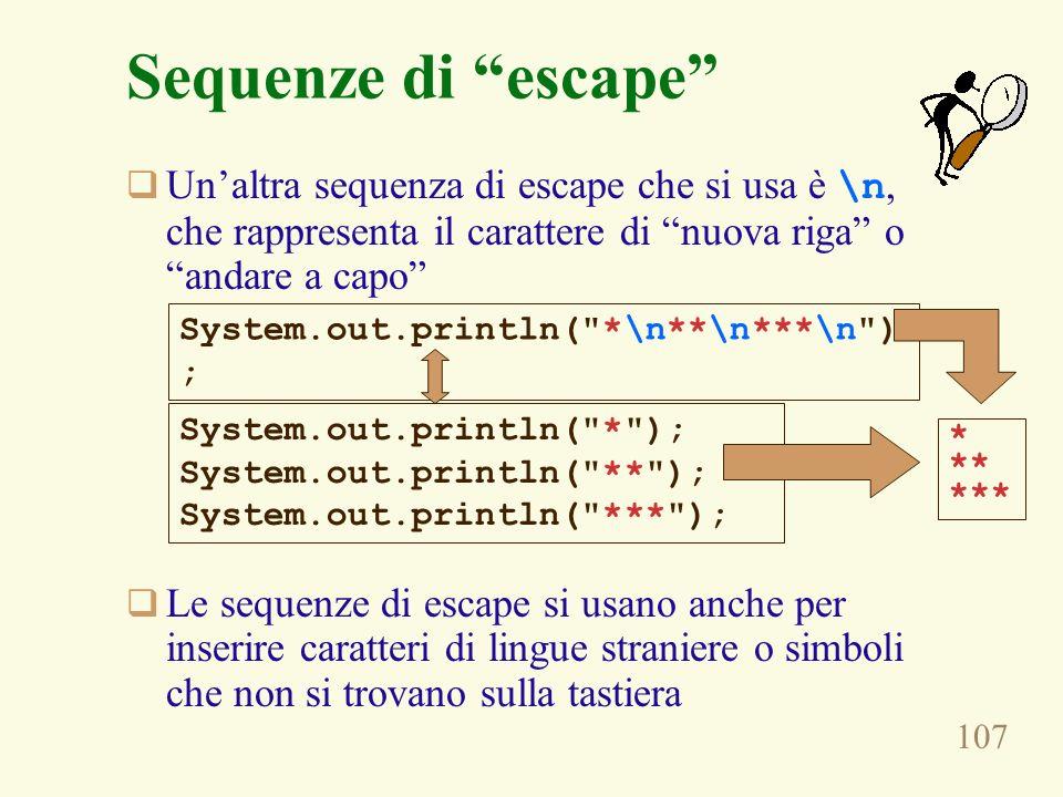107 Sequenze di escape Unaltra sequenza di escape che si usa è \n, che rappresenta il carattere di nuova riga o andare a capo Le sequenze di escape si
