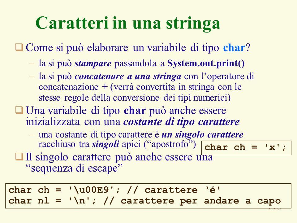 113 Caratteri in una stringa Come si può elaborare un variabile di tipo char? –la si può stampare passandola a System.out.print() –la si può concatena