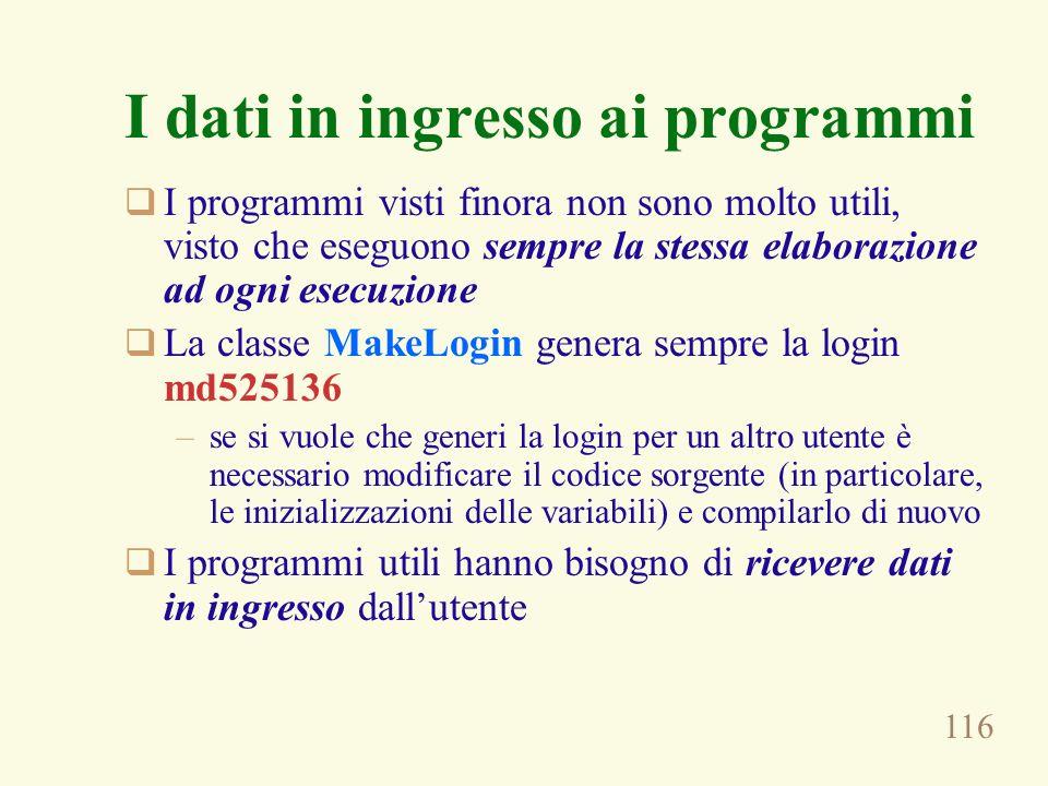 116 I dati in ingresso ai programmi I programmi visti finora non sono molto utili, visto che eseguono sempre la stessa elaborazione ad ogni esecuzione