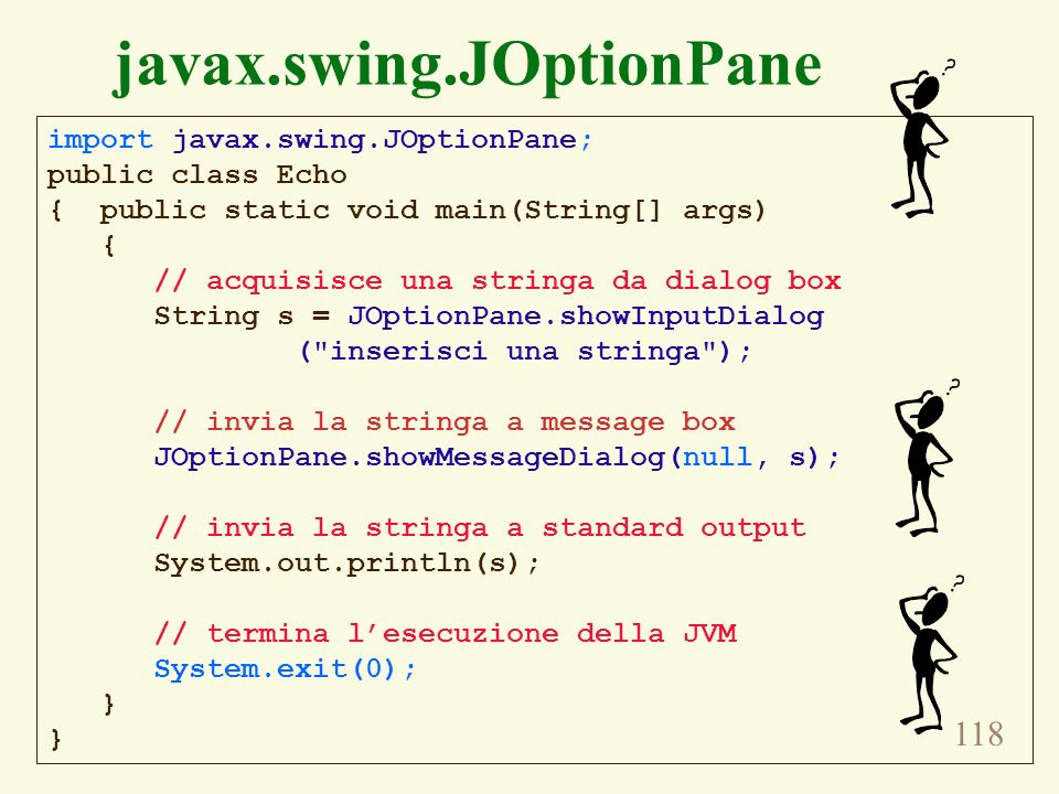 118 javax.swing.JOptionPane import javax.swing.JOptionPane; public class Echo { public static void main(String[] args) { // acquisisce una stringa da
