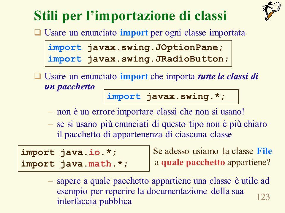 123 Stili per limportazione di classi Usare un enunciato import per ogni classe importata Usare un enunciato import che importa tutte le classi di un