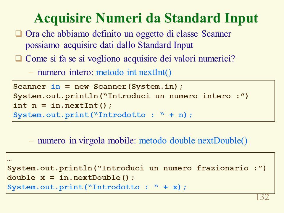 132 Acquisire Numeri da Standard Input Ora che abbiamo definito un oggetto di classe Scanner possiamo acquisire dati dallo Standard Input Come si fa s