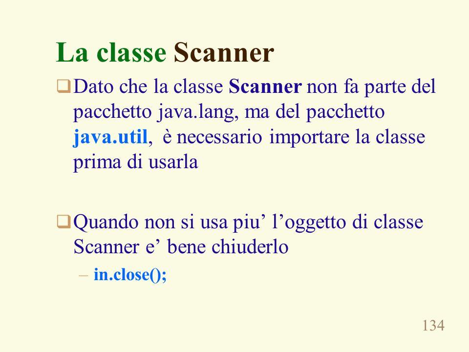 134 La classe Scanner Dato che la classe Scanner non fa parte del pacchetto java.lang, ma del pacchetto java.util, è necessario importare la classe pr