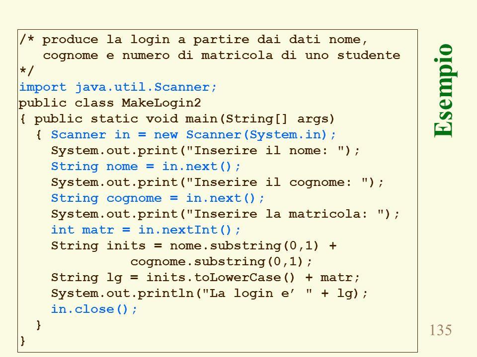 135 Esempio /* produce la login a partire dai dati nome, cognome e numero di matricola di uno studente */ import java.util.Scanner; public class MakeL