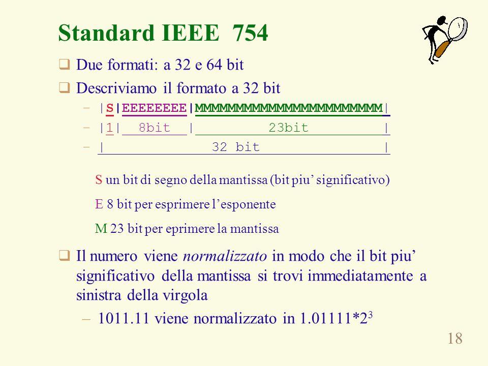 18 Standard IEEE 754 Due formati: a 32 e 64 bit Descriviamo il formato a 32 bit –|S|EEEEEEEE|MMMMMMMMMMMMMMMMMMMMMMM| –|1| 8bit | 23bit | –| 32 bit |