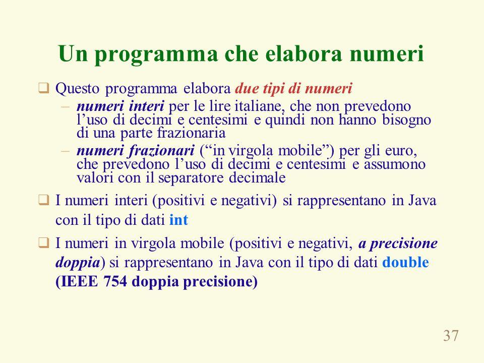 37 Un programma che elabora numeri Questo programma elabora due tipi di numeri –numeri interi per le lire italiane, che non prevedono luso di decimi e