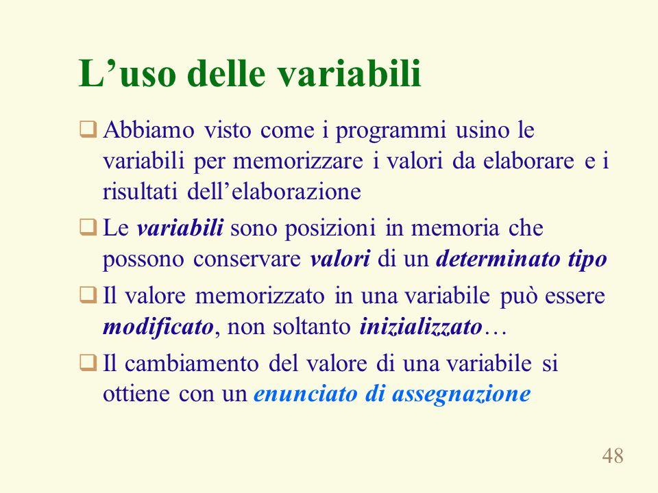 48 Luso delle variabili Abbiamo visto come i programmi usino le variabili per memorizzare i valori da elaborare e i risultati dellelaborazione Le vari