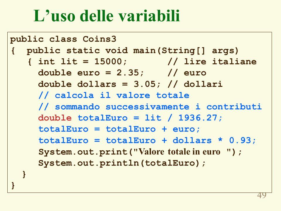 49 Luso delle variabili public class Coins3 { public static void main(String[] args) { int lit = 15000; // lire italiane double euro = 2.35; // euro d