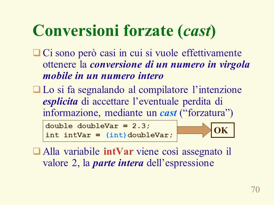 70 Conversioni forzate (cast) Ci sono però casi in cui si vuole effettivamente ottenere la conversione di un numero in virgola mobile in un numero int