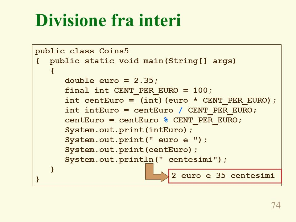 74 Divisione fra interi public class Coins5 { public static void main(String[] args) { double euro = 2.35; final int CENT_PER_EURO = 100; int centEuro