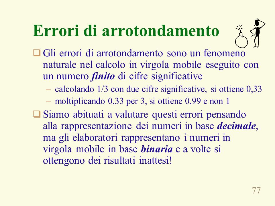 77 Errori di arrotondamento Gli errori di arrotondamento sono un fenomeno naturale nel calcolo in virgola mobile eseguito con un numero finito di cifr