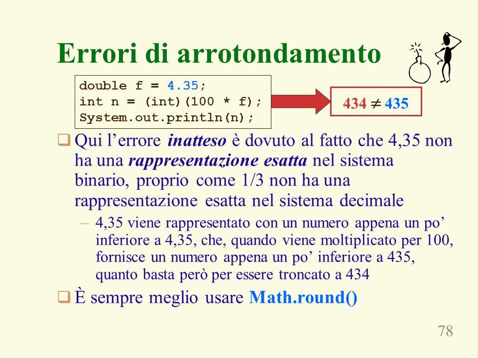 78 Errori di arrotondamento Qui lerrore inatteso è dovuto al fatto che 4,35 non ha una rappresentazione esatta nel sistema binario, proprio come 1/3 n