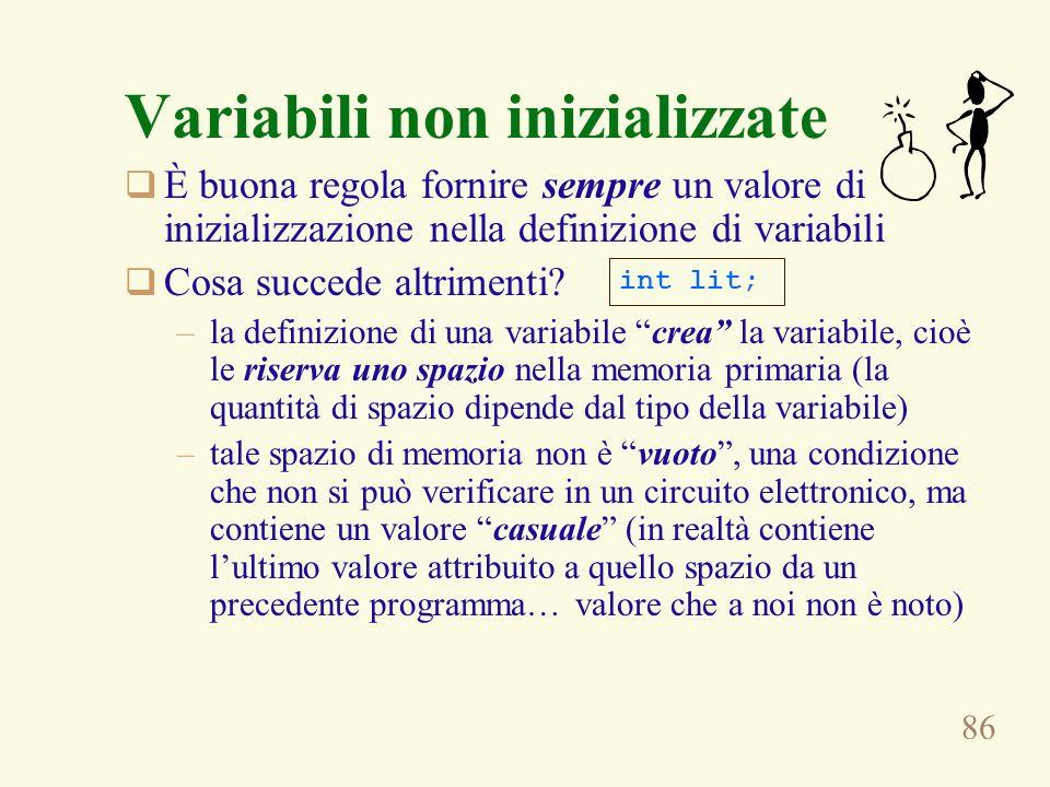 86 Variabili non inizializzate È buona regola fornire sempre un valore di inizializzazione nella definizione di variabili Cosa succede altrimenti? –la