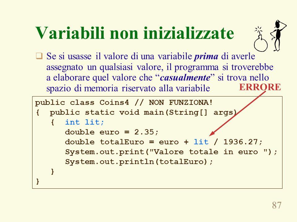 87 Variabili non inizializzate Se si usasse il valore di una variabile prima di averle assegnato un qualsiasi valore, il programma si troverebbe a ela