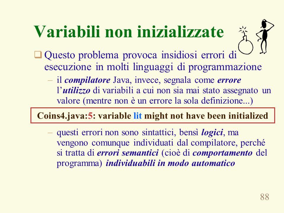 88 Variabili non inizializzate Questo problema provoca insidiosi errori di esecuzione in molti linguaggi di programmazione –il compilatore Java, invec