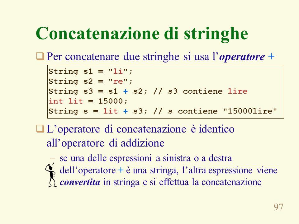 97 Concatenazione di stringhe Per concatenare due stringhe si usa loperatore + Loperatore di concatenazione è identico alloperatore di addizione –se u