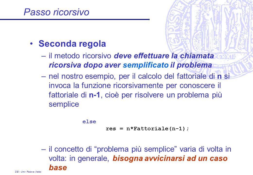 DEI - Univ. Padova (Italia) Passo ricorsivo Seconda regola –il metodo ricorsivo deve effettuare la chiamata ricorsiva dopo aver semplificato il proble