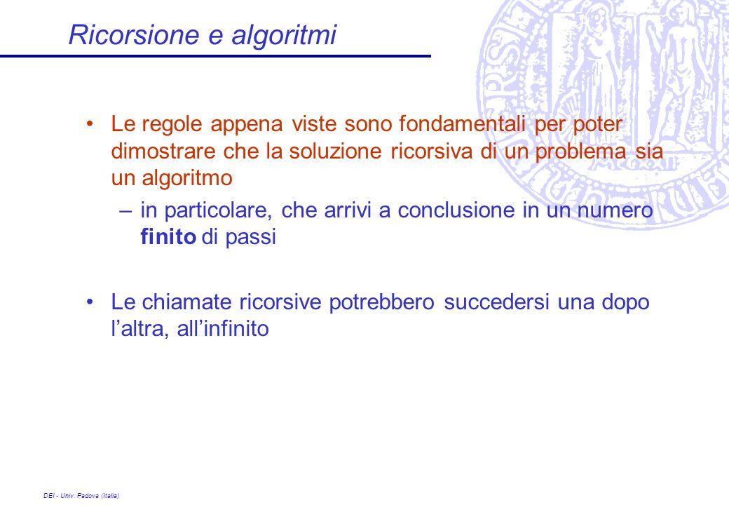 DEI - Univ. Padova (Italia) Ricorsione e algoritmi Le regole appena viste sono fondamentali per poter dimostrare che la soluzione ricorsiva di un prob