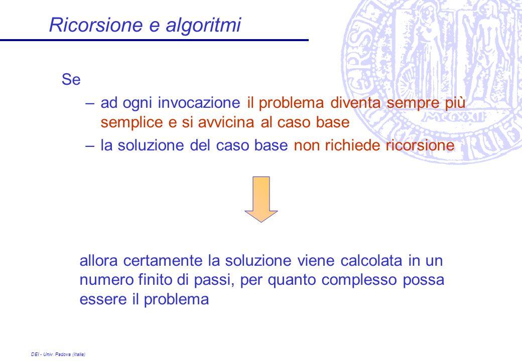 DEI - Univ. Padova (Italia) Ricorsione e algoritmi Se –ad ogni invocazione il problema diventa sempre più semplice e si avvicina al caso base –la solu