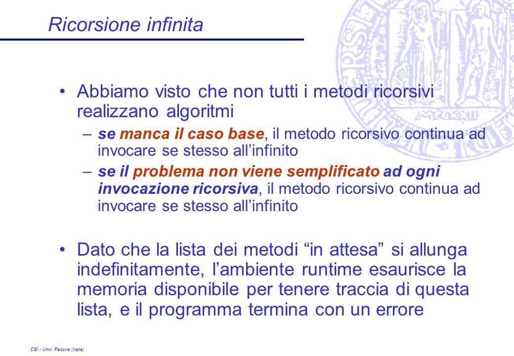 DEI - Univ. Padova (Italia) Ricorsione infinita Abbiamo visto che non tutti i metodi ricorsivi realizzano algoritmi –se manca il caso base, il metodo