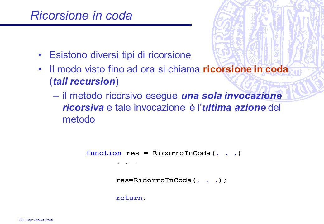 DEI - Univ. Padova (Italia) Ricorsione in coda Esistono diversi tipi di ricorsione Il modo visto fino ad ora si chiama ricorsione in coda (tail recurs