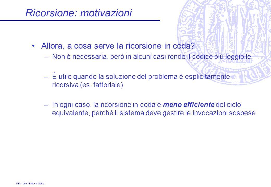 DEI - Univ. Padova (Italia) Ricorsione: motivazioni Allora, a cosa serve la ricorsione in coda? –Non è necessaria, però in alcuni casi rende il codice