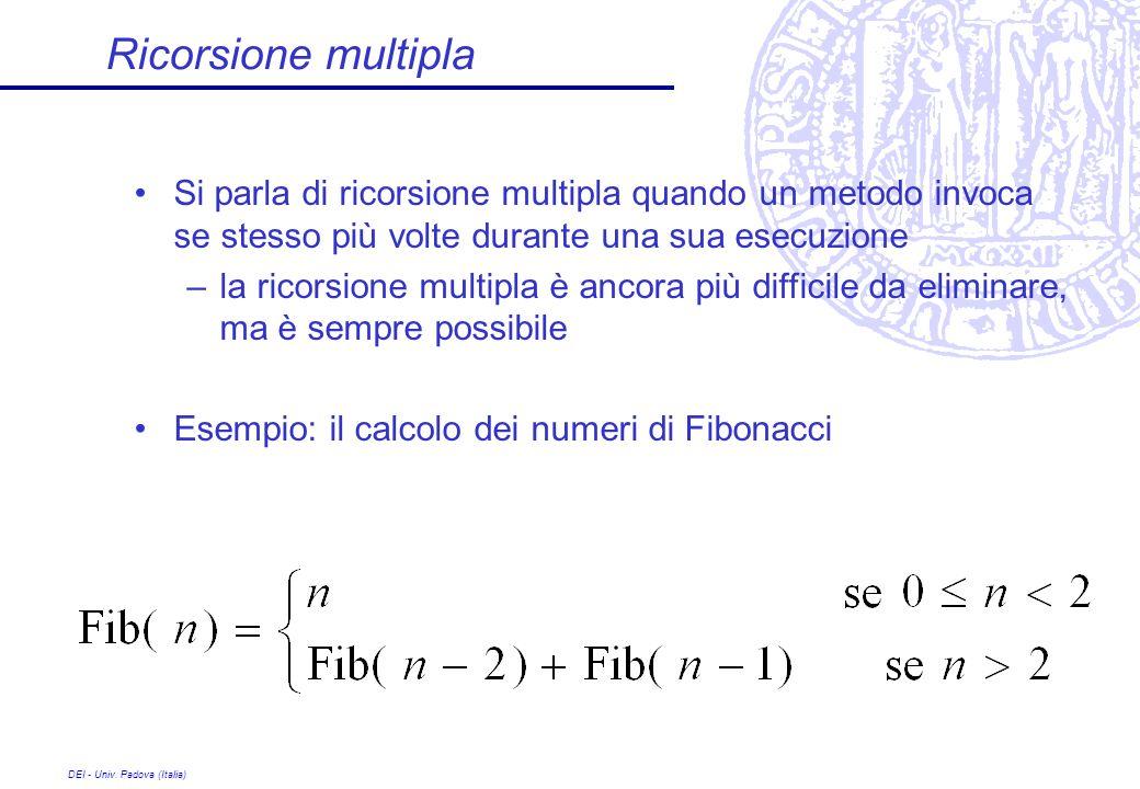 DEI - Univ. Padova (Italia) Ricorsione multipla Si parla di ricorsione multipla quando un metodo invoca se stesso più volte durante una sua esecuzione