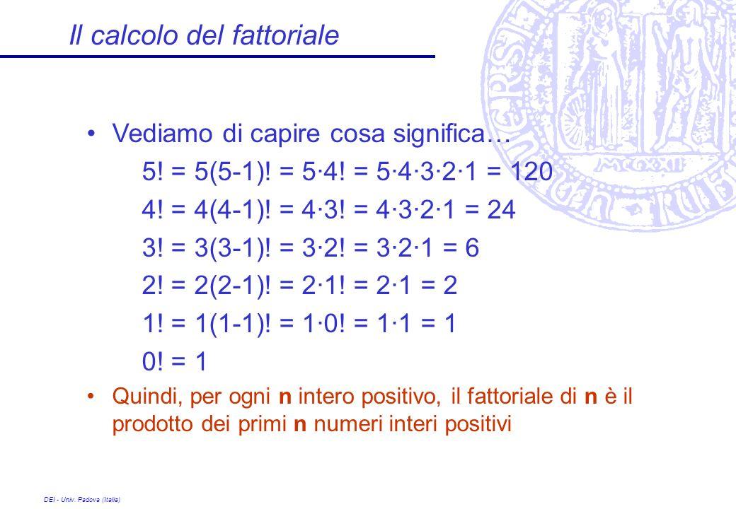 DEI - Univ. Padova (Italia) Il calcolo del fattoriale Vediamo di capire cosa significa… 5! = 5(5-1)! = 5·4! = 5·4·3·2·1 = 120 4! = 4(4-1)! = 4·3! = 4·