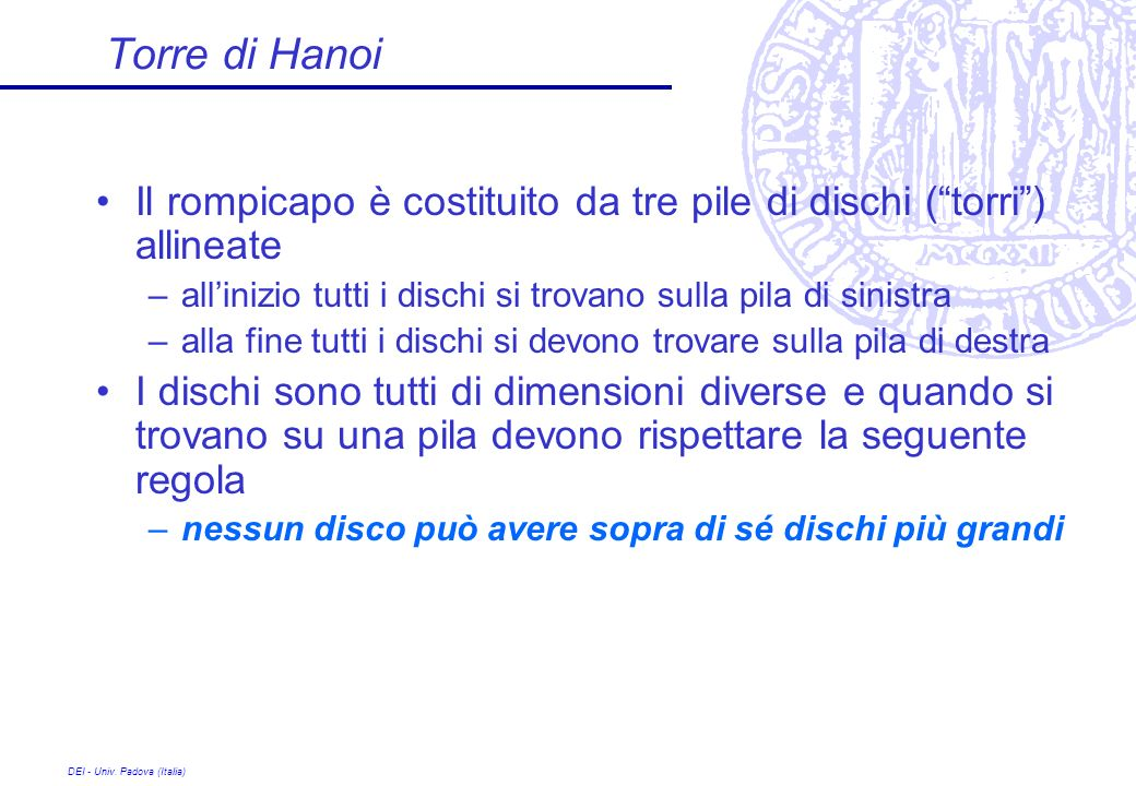 DEI - Univ. Padova (Italia) Torre di Hanoi Il rompicapo è costituito da tre pile di dischi (torri) allineate –allinizio tutti i dischi si trovano sull