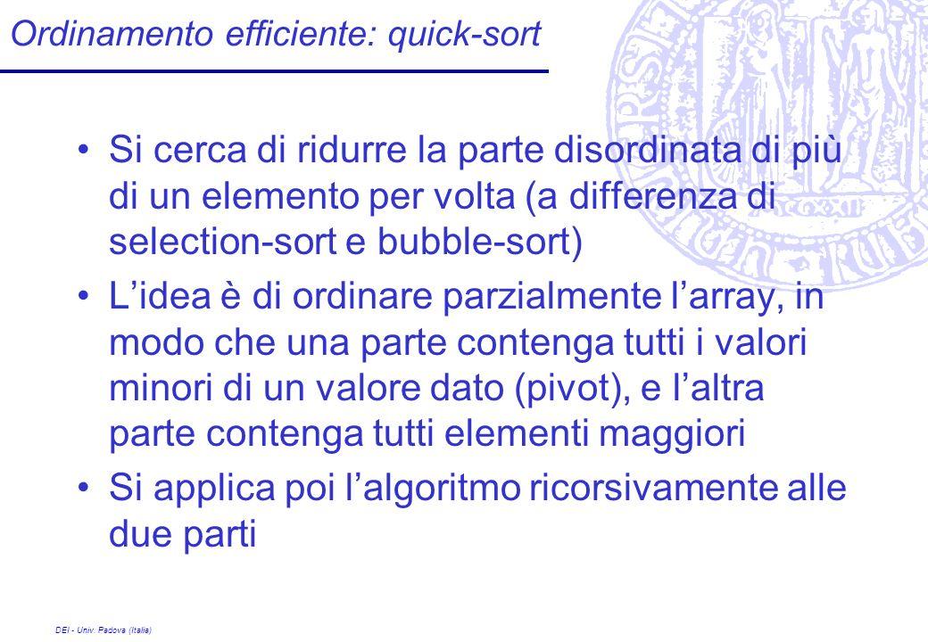 DEI - Univ. Padova (Italia) Ordinamento efficiente: quick-sort Si cerca di ridurre la parte disordinata di più di un elemento per volta (a differenza